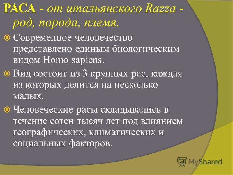 РАСА - от итальянского Razza - род, порода, племя. Современное человечество представлено единым биологическим видом Homo sapiens. Вид состоит из 3 крупных рас, каждая из которых делится на несколько малых. Человеческие расы складывались в течение сот