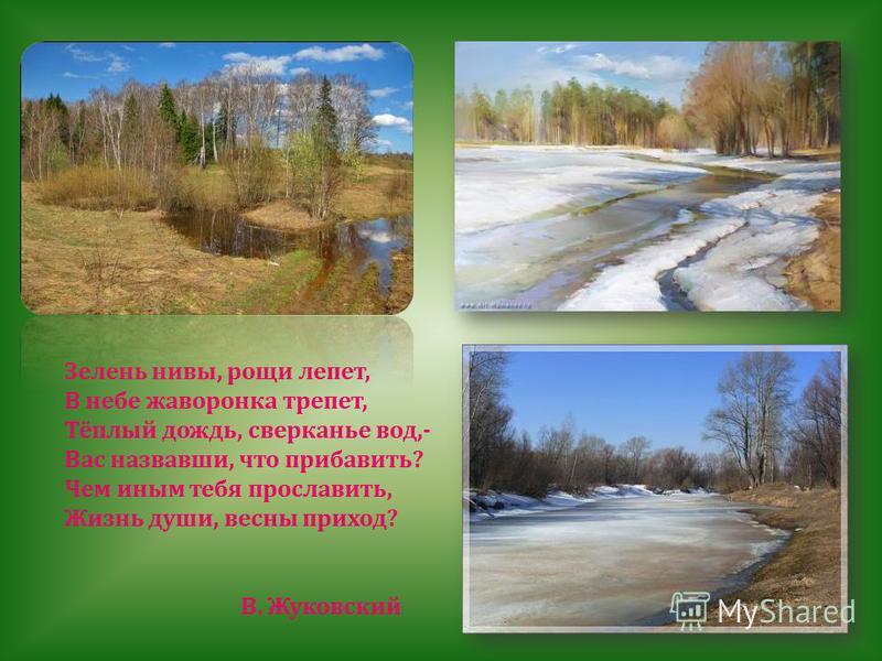 Зелень нивы, рощи лепет, В небе жаворонка трепет, Тёплый дождь, сверканье вод,- Вас назвавши, что прибавить ? Чем иным тебя прославить, Жизнь души, весны приход ? В. Жуковский