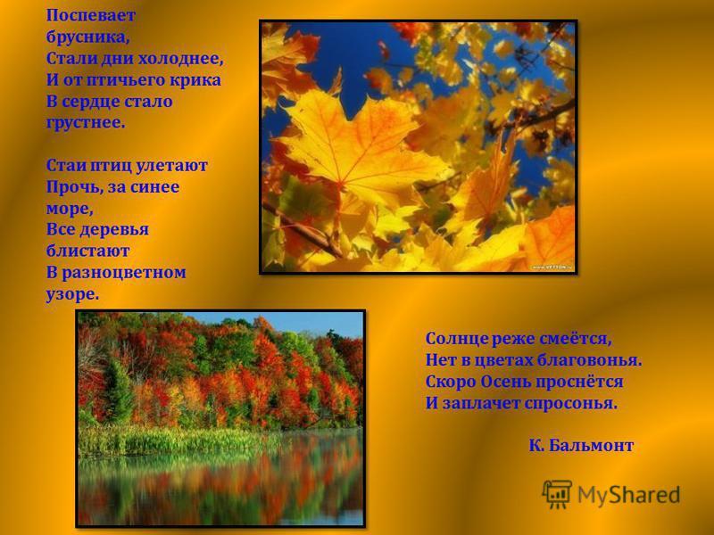 Поспевает брусника, Стали дни холоднее, И от птичьего крика В сердце стало грустнее. Стаи птиц улетают Прочь, за синее море, Все деревья блистают В разноцветном узоре. Солнце реже смеётся, Нет в цветах благовонья. Скоро Осень проснётся И заплачет спр