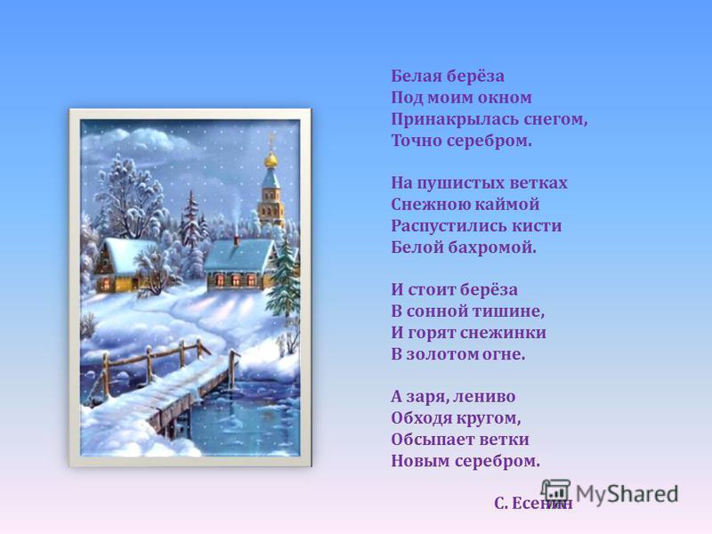 Белая берёза Под моим окном Принакрылась снегом, Точно серебром. На пушистых ветках Снежною каймой Распустились кисти Белой бахромой. И стоит берёза В сонной тишине, И горят снежинки В золотом огне. А заря, лениво Обходя кругом, Обсыпает ветки Новым