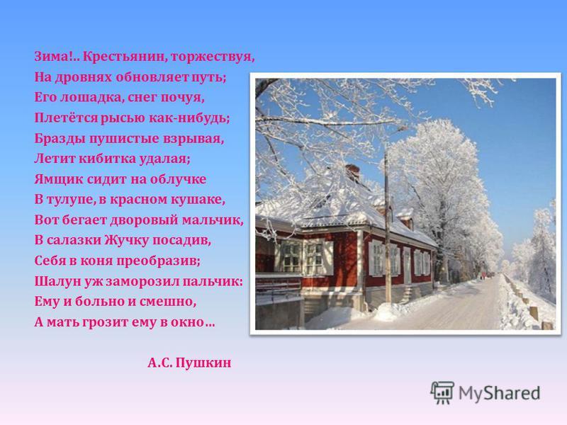 Зима !.. Крестьянин, торжествуя, На дровнях обновляет путь ; Его лошадка, снег почуя, Плетётся рысью как - нибудь ; Бразды пушистые взрывая, Летит кибитка удалая ; Ямщик сидит на облучке В тулупе, в красном кушаке, Вот бегает дворовый мальчик, В сала