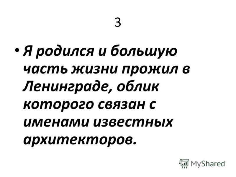 3 Я родился и большую часть жизни прожил в Ленинграде, облик которого связан с именами известных архитекторов.