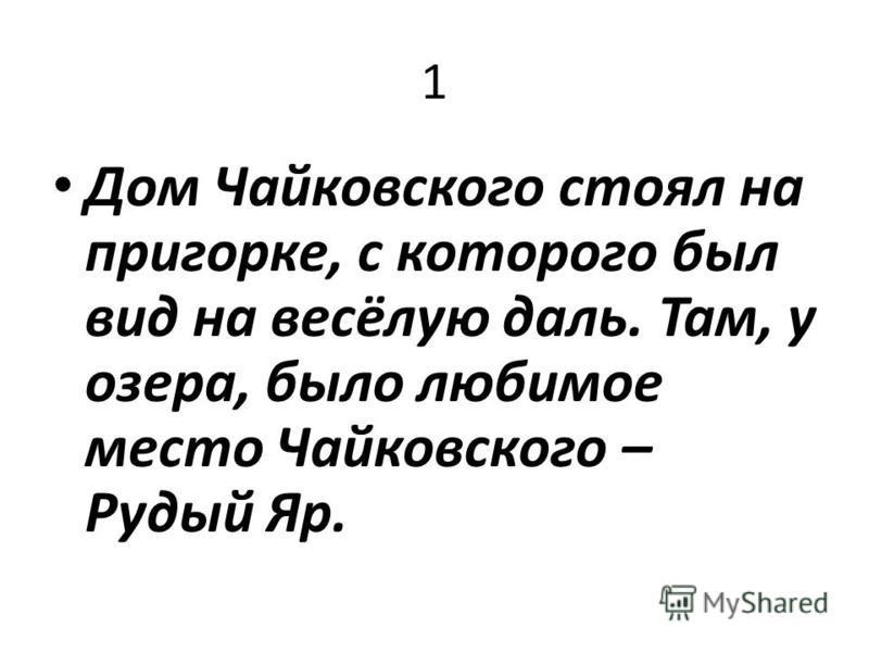 1 Дом Чайковского стоял на пригорке, с которого был вид на весёлую даль. Там, у озера, было любимое место Чайковского – Рудый Яр.