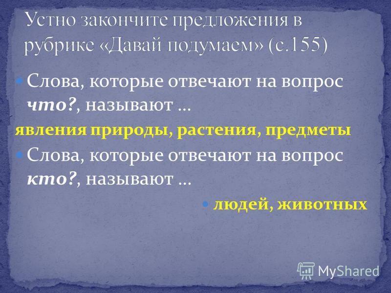 Слова, которые отвечают на вопрос что?, называют … явления природы, растения, предметы Слова, которые отвечают на вопрос кто?, называют … людей, животных