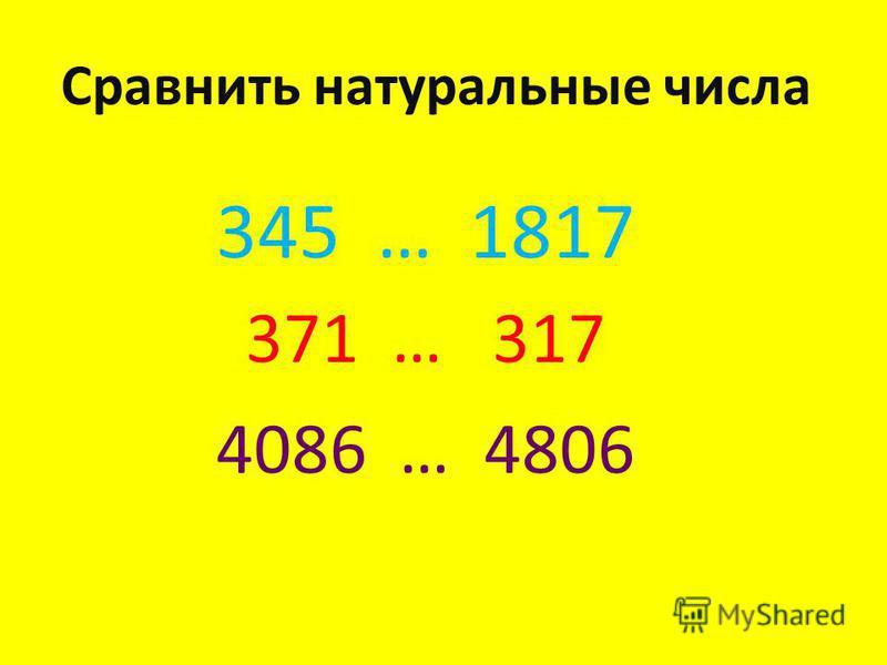 Сравнить натуральные числа 345 … 1817 371 … 317 4086 … 4806