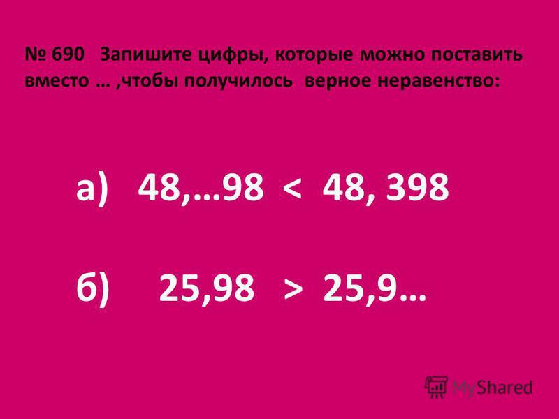 690 Запишите цифры, которые можно поставить вместо …,чтобы получилось верное неравенство: а) 48,…98 < 48, 398 б) 25,98 > 25,9…