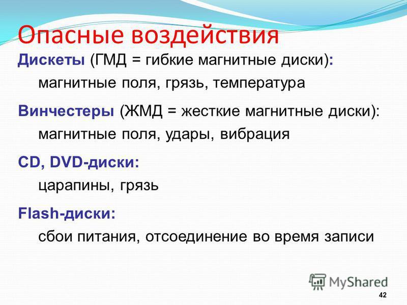 Опасные воздействия 42 Дискеты (ГМД = гибкие магнитные диски): магнитные поля, грязь, температура Винчестеры (ЖМД = жесткие магнитные диски): магнитные поля, удары, вибрация CD, DVD-диски: царапины, грязь Flash-диски: сбои питания, отсоединение во вр