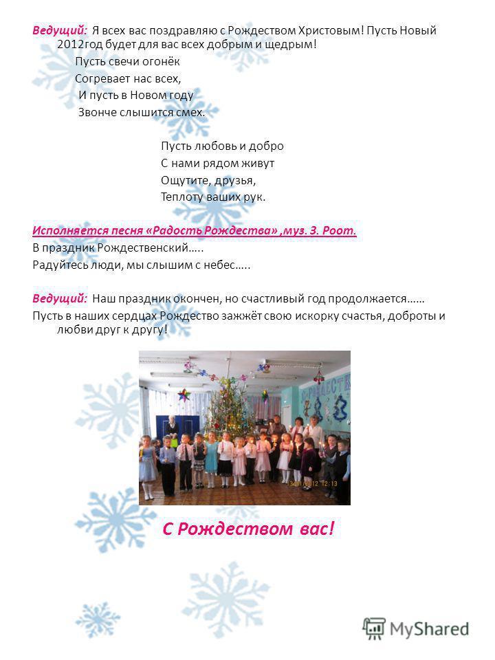 Ведущий: Я всех вас поздравляю с Рождеством Христовым! Пусть Новый 2012 год будет для вас всех добрым и щедрым! Пусть свечи огонёк Согревает нас всех, И пусть в Новом году Звонче слышится смех. Пусть любовь и добро С нами рядом живут Ощутите, друзья,