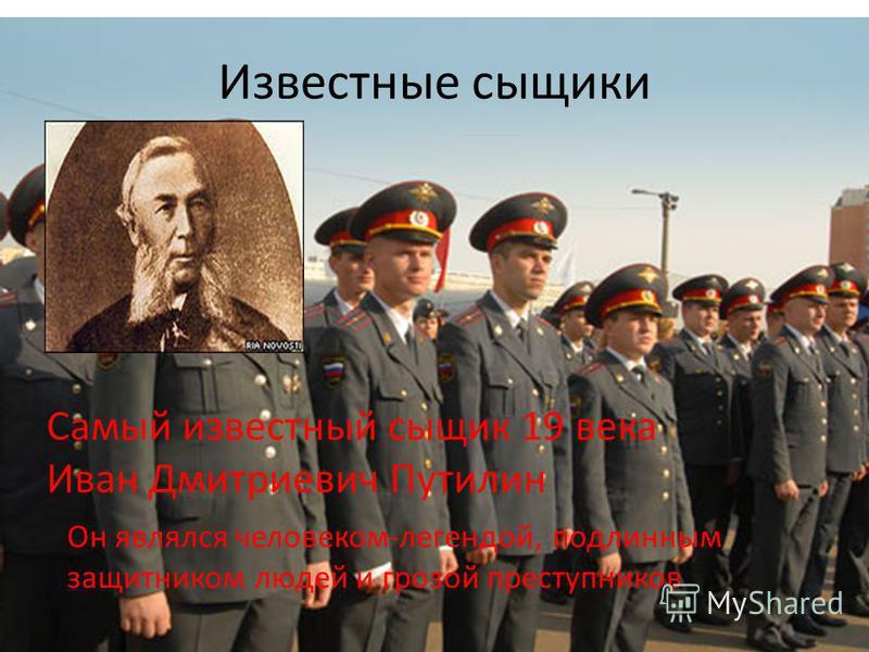 Известные сыщики Самый известный сыщик 19 века Иван Дмитриевич Путилин Он являлся человеком-легендой, подлинным защитником людей и грозой преступников