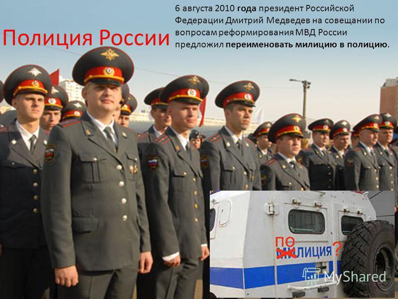 Полиция России. 6 августа 2010 года президент Российской Федерации Дмитрий Медведев на совещании по вопросам реформирования МВД России предложил переименовать милицию в полицию.