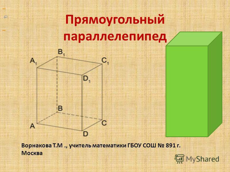 Прямоугольный параллелепипед Ворнакова Т.М., учитель математики ГБОУ СОШ 891 г. Москва