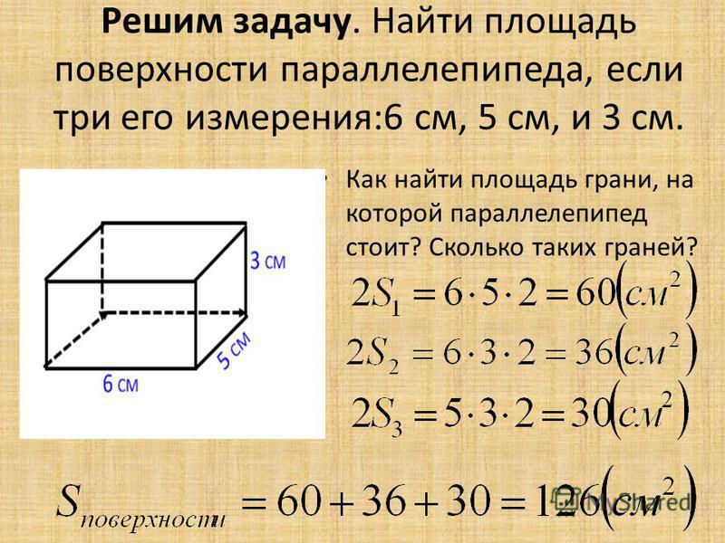 Решим задачу. Найти площадь поверхности параллелепипеда, если три его измерения:6 см, 5 см, и 3 см. Как найти площадь грани, на которой параллелепипед стоит? Сколько таких граней?