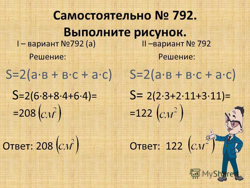 Самостоятельно 792. Выполните рисунок. I – вариант 792 (а) Решение: S=2(а·в + в·с + а·с) S =2(6·8+8·4+6·4)= =208 Ответ: 208 II –вариант 792 Решение: S=2(а·в + в·с + а·с) S= 2(2·3+2·11+3·11)= =122 Ответ: 122