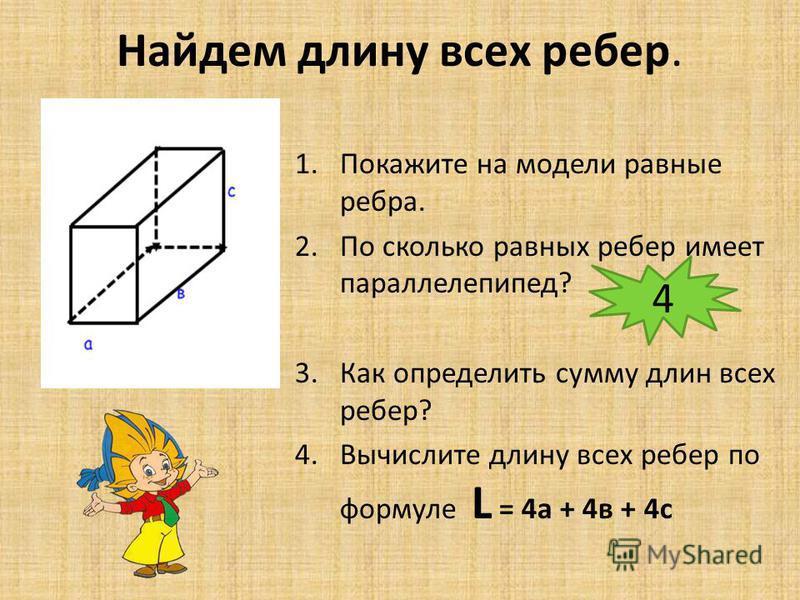 Найдем длину всех ребер. 1. Покажите на модели равные ребра. 2. По сколько равных ребер имеет параллелепипед? 3. Как определить сумму длин всех ребер? 4. Вычислите длину всех ребер по формуле L = 4 а + 4 в + 4 с 4