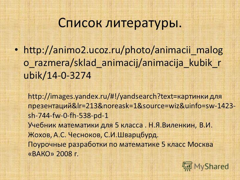 Список литературы. http://animo2.ucoz.ru/photo/animacii_malog o_razmera/sklad_animacij/animacija_kubik_r ubik/14-0-3274 http://images.yandex.ru/#!/yandsearch?text=картинки для презентаций&lr=213&noreask=1&source=wiz&uinfo=sw-1423- sh-744-fw-0-fh-538-