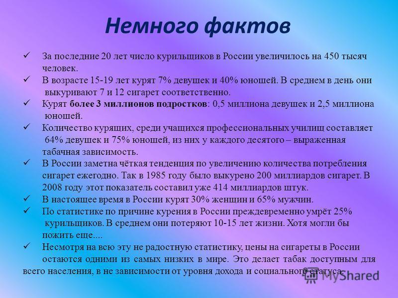 Немного фактов За последние 20 лет число курильщиков в России увеличилось на 450 тысяч человек. В возрасте 15-19 лет курят 7% девушек и 40% юношей. В среднем в день они выкуривают 7 и 12 сигарет соответственно. Курят более 3 миллионов подростков: 0,5