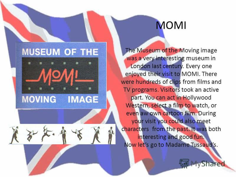 MOMI The Museum of the Moving image was a very interesting museum in London last century. Every one enjoyed their visit to MOMI. There were hundreds of clips from films and TV programs. Visitors took an active part. You can act in Hollywood Western,