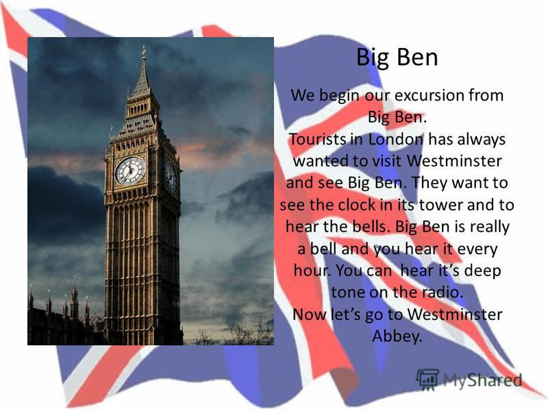 Big Ben We begin our excursion from Big Ben. Tourists in London has always wanted to visit Westminster and see Big Ben. They want to see the clock in its tower and to hear the bells. Big Ben is really a bell and you hear it every hour. You can hear i