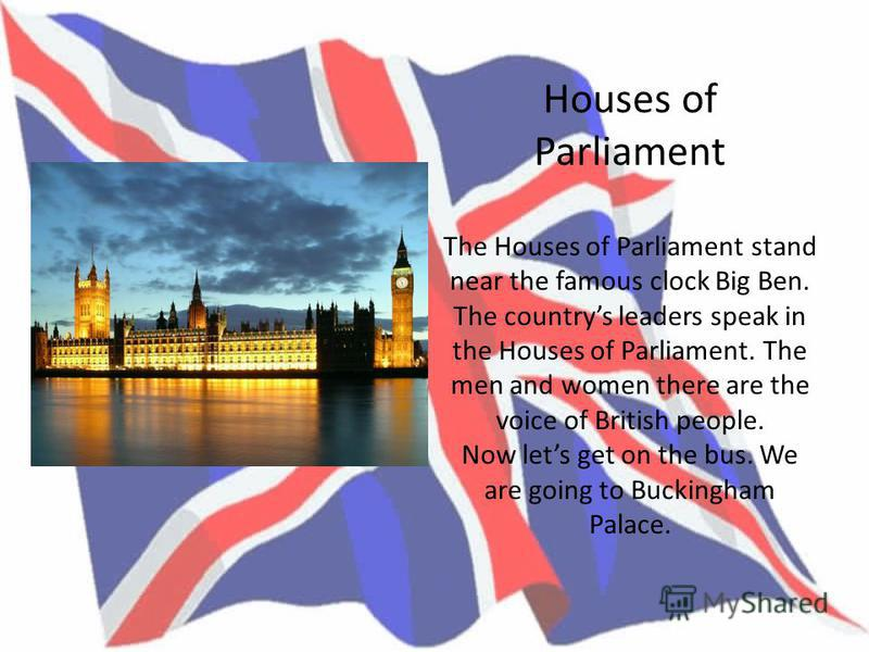Houses of Parliament The Houses of Parliament stand near the famous clock Big Ben. The countrys leaders speak in the Houses of Parliament. The men and women there are the voice of British people. Now lets get on the bus. We are going to Buckingham Pa