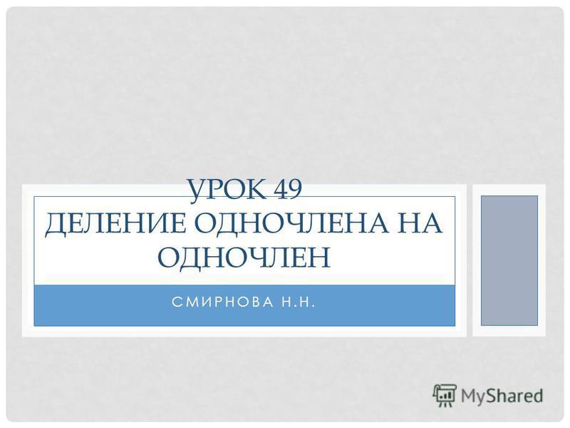 СМИРНОВА Н.Н. УРОК 49 ДЕЛЕНИЕ ОДНОЧЛЕНА НА ОДНОЧЛЕН