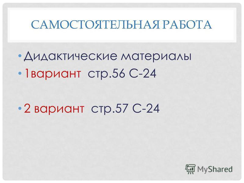 САМОСТОЯТЕЛЬНАЯ РАБОТА Дидактические материалы 1 вариант стр.56 С-24 2 вариант стр.57 С-24