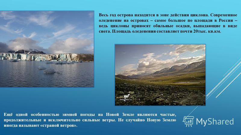 Весь год острова находятся в зоне действия циклона. Современное оледенение на островах – самое большое по площади в России – ведь циклоны приносят обильные осадки, выпадающие в виде снега. Площадь оледенения составляет почти 20 тыс. кв.км. Ещё одной
