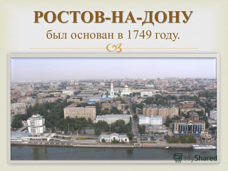 РОСТОВ - НА - ДОНУ РОСТОВ - НА - ДОНУ был основан в 1749 году.