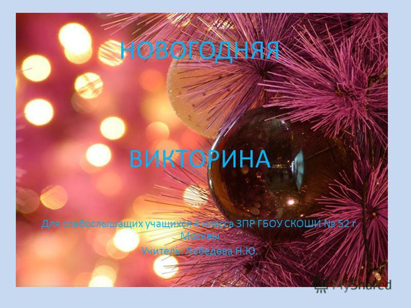 НОВОГОДНЯЯ ВИКТОРИНА Для слабослышащих учащихся 4 класса ЗПР ГБОУ СКОШИ 52 г. Москвы Учитель: Лебедева Н.Ю.