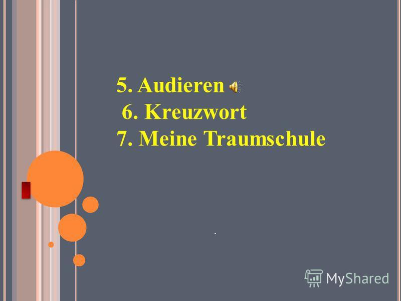 5. Audieren 6. Kreuzwort 7. Meine Traumschule.
