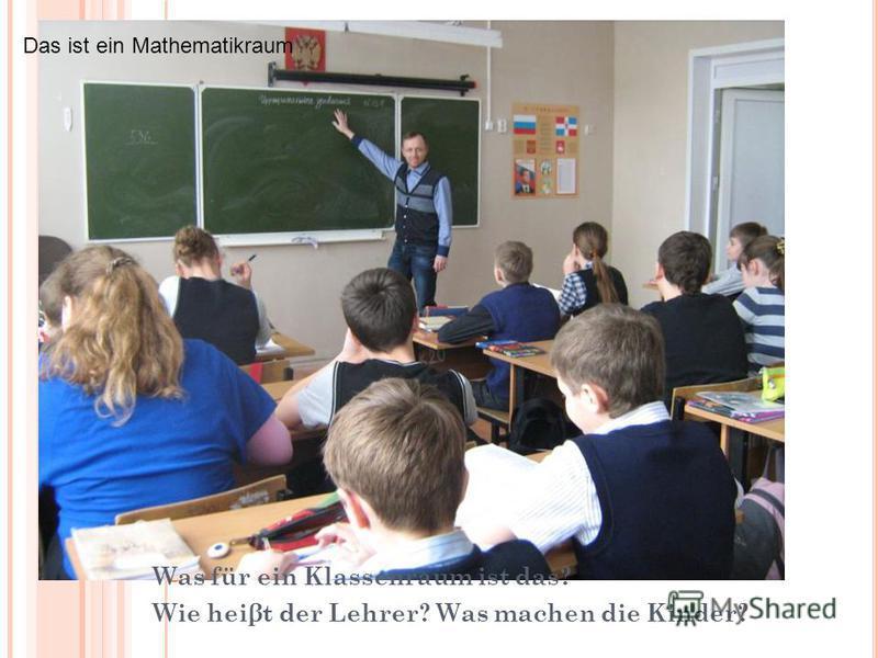 Was fur ein Raum ist das? Wie heisst die Lehrerin? Was machen die Kinder? Was für ein Klassenraum ist das? Wie heiβt der Lehrer? Was machen die Kinder? Das ist ein Mathematikraum