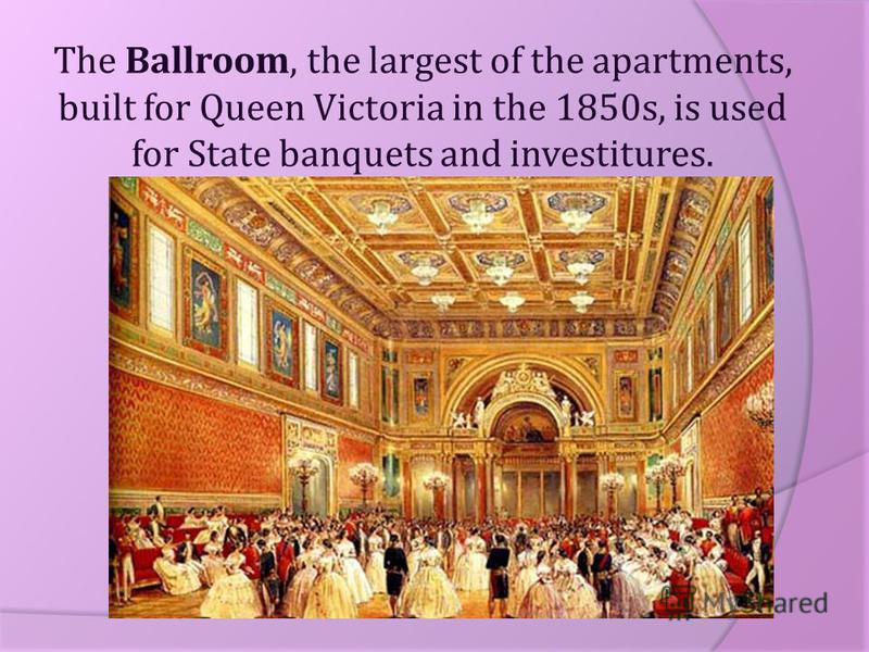 The Ballroom, the largest of the apartments, built for Queen Victoria in the 1850s, is used for State banquets and investitures.