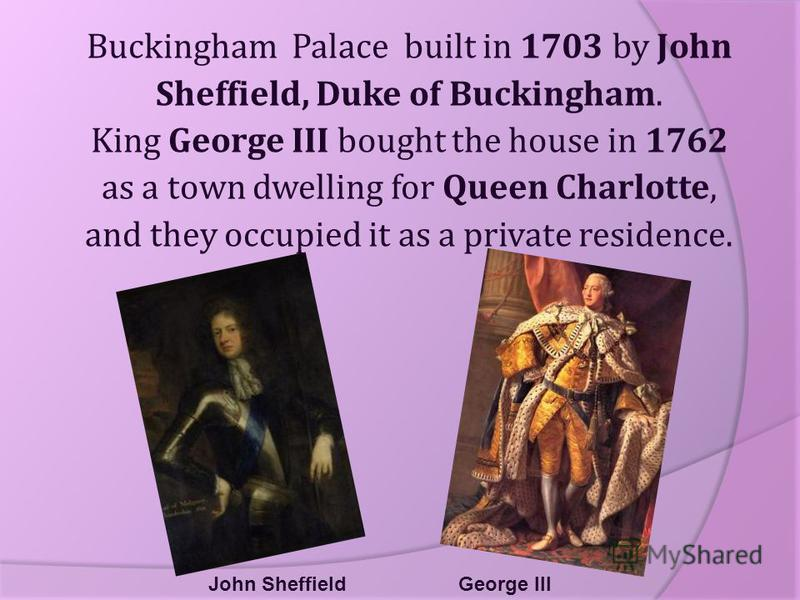 John Sheffield Buckingham Palace built in 1703 by John Sheffield, Duke of Buckingham. King George III bought the house in 1762 as a town dwelling for Queen Charlotte, and they occupied it as a private residence. George III