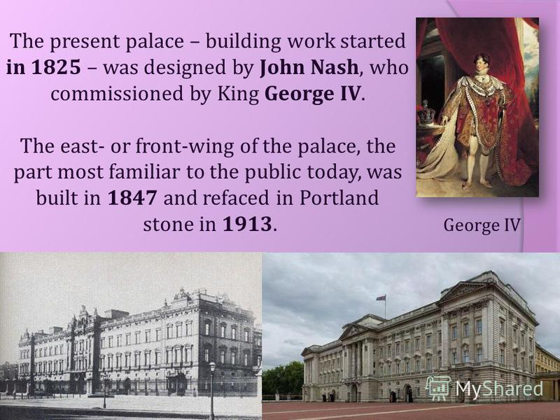 The present palace – building work started in 1825 – was designed by John Nash, who commissioned by King George IV. The east- or front-wing of the palace, the part most familiar to the public today, was built in 1847 and refaced in Portland stone in