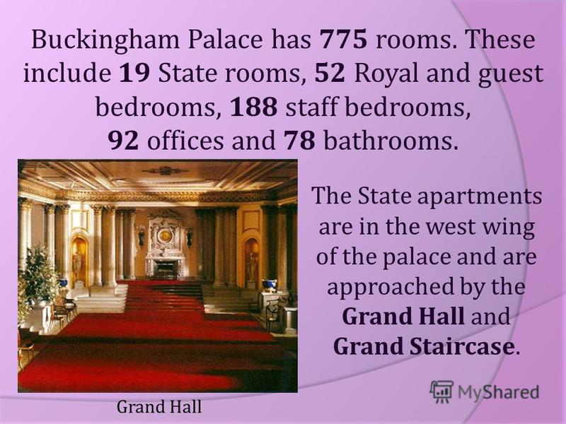 Buckingham Palace has 775 rooms. These include 19 State rooms, 52 Royal and guest bedrooms, 188 staff bedrooms, 92 offices and 78 bathrooms. The State apartments are in the west wing of the palace and are approached by the Grand Hall and Grand Stairc