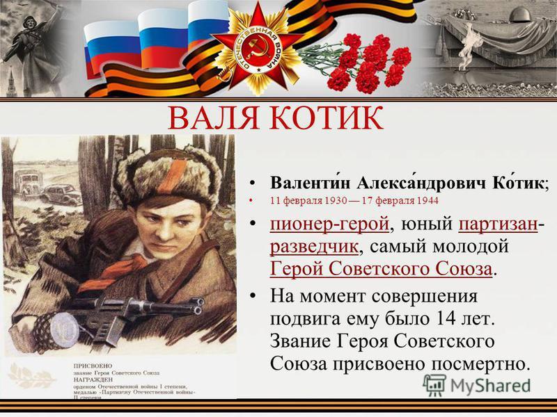 ВАЛЯ КОТИК Валенти́н Алекса́ндрович Ко́тик; 11 февраля 1930 17 февраля 1944 пионер-герой, юный партизан- разведчик, самый молодой Герой Советского Союза.пионер-герой партизан разведчик Герой Советского Союза На момент совершения подвига ему было 14 л