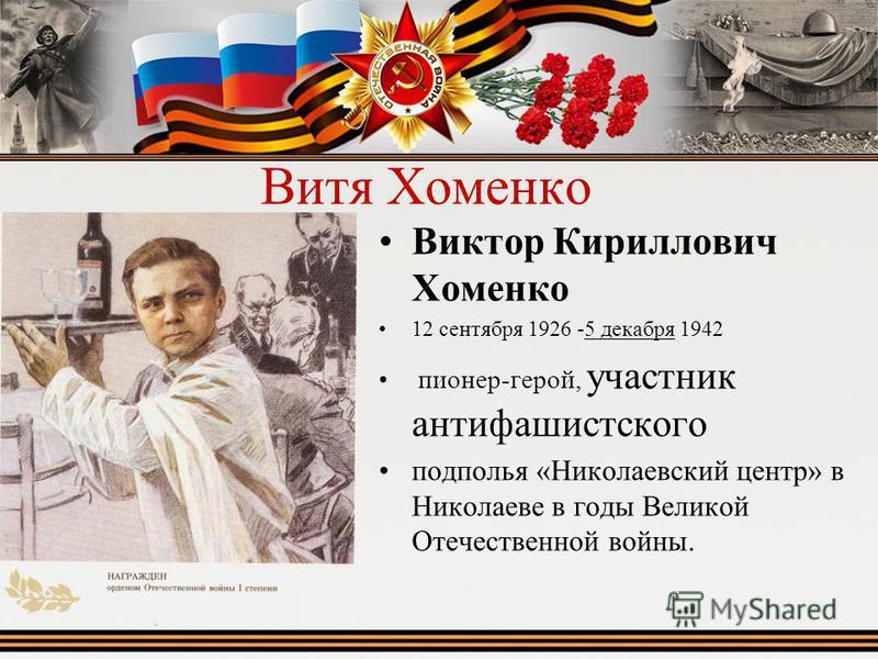 Витя Хоменко Виктор Кириллович Хоменко 12 сентября 1926 -5 декабря 1942 пионер-герой, участник антифашистского подполья «Николаевский центр» в Николаеве в годы Ввеликой Отечественной войны.