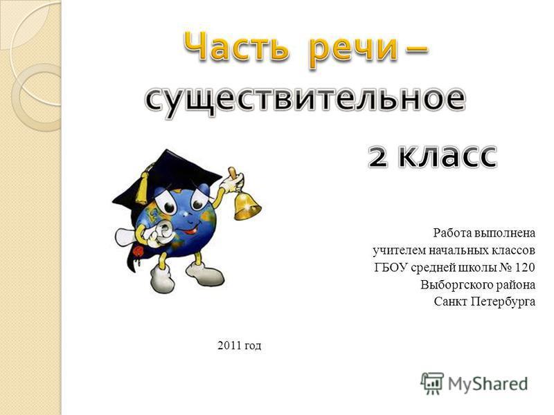 Работа выполнена учителем начальных классов ГБОУ средней школы 120 Выборгского района Санкт Петербурга 2011 год