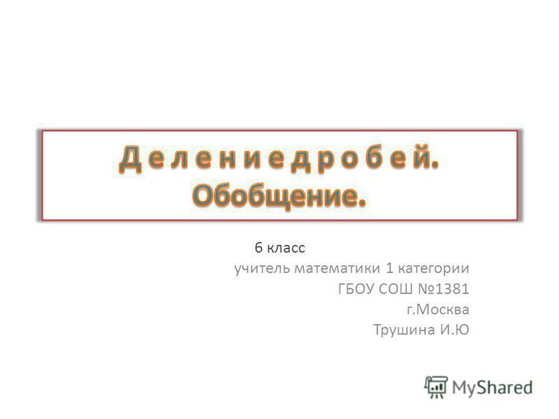 6 класс учитель математики 1 категории ГБОУ СОШ 1381 г.Москва Трушина И.Ю