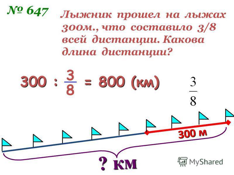 ? км 300 м Лыжник прошел на лыжах 300 м., что составило 3/8 всей дистанции. Какова длина дистанции? 647 300 : = 800 (км) 3 8