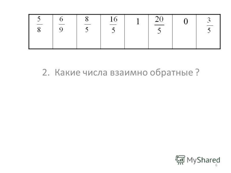2. Какие числа взаимно обратные ? 6 1 0