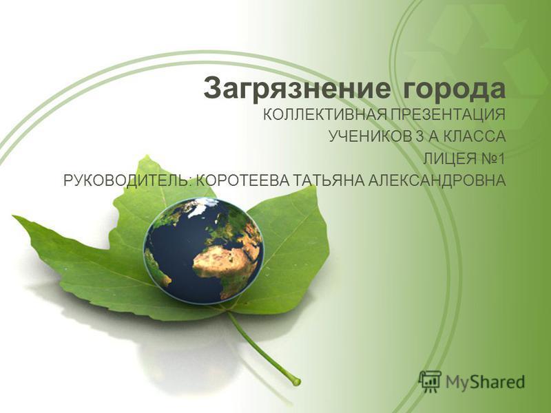 Загрязнение города КОЛЛЕКТИВНАЯ ПРЕЗЕНТАЦИЯ УЧЕНИКОВ 3 А КЛАССА ЛИЦЕЯ 1 РУКОВОДИТЕЛЬ: КОРОТЕЕВА ТАТЬЯНА АЛЕКСАНДРОВНА