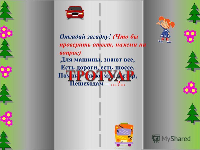 Для машины, знают все, Есть дороги, есть шоссе. Помнит также мал и стар, Пешеходам – …?... Отгадай загадку! (Что бы проверить ответ, нажми на вопрос)