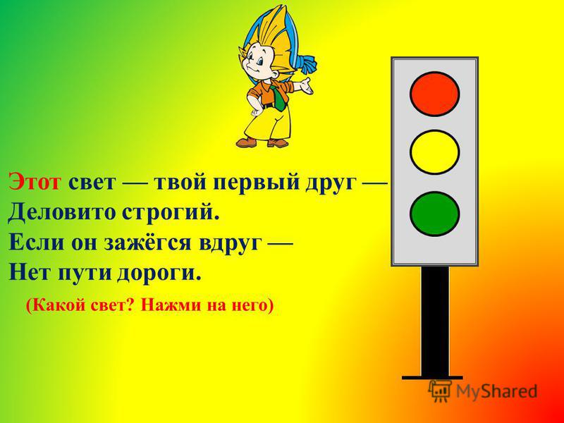 Этот свет твой первый друг Деловито строгий. Если он зажёгся вдруг Нет пути дороги. (Какой свет? Нажми на него)