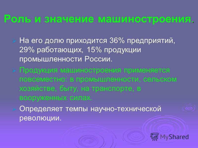. Роль и значение машиностроения. На его долю приходится 36% предприятий, 29% работающих, 15% продукции промышленности России. Продукция машиностроения применяется повсеместно: в промышленности, сельском хозяйстве, быту, на транспорте, в вооруженных