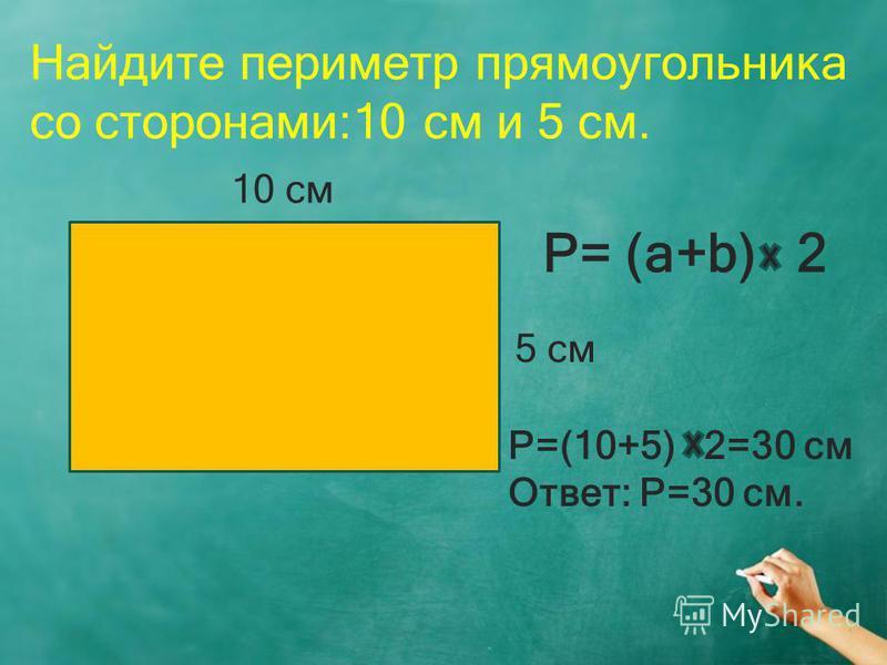 Найдите периметр прямоугольника со сторонами:10 см и 5 см. 10 см 5 см P= (a+b) 2 P=(10+5) 2=30 см Ответ: Р=30 см.