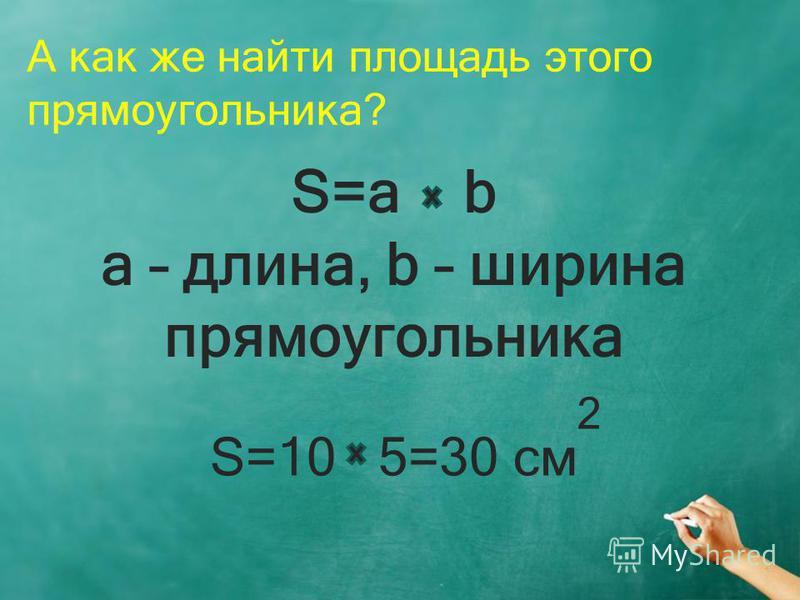 А как же найти площадь этого прямоугольника? S=a b a – длина, b – ширина прямоугольника S=10 5=30 см 2