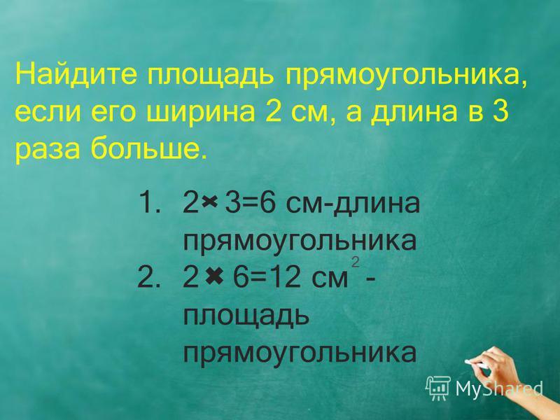 Найдите площадь прямоугольника, если его ширина 2 см, а длина в 3 раза больше. 1.2 3=6 см-длина прямоугольника 2.2 6=12 см - площадь прямоугольника 2