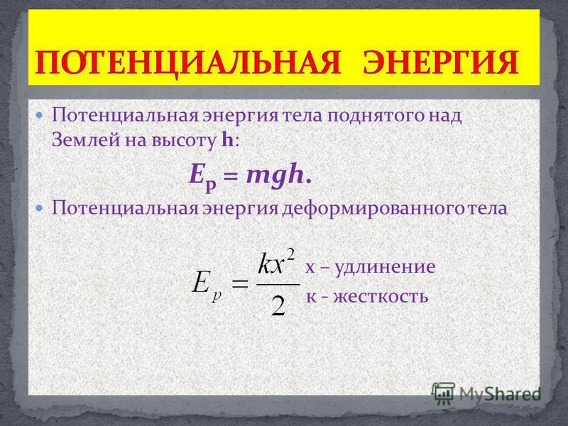 Потенциальная энергия тела поднятого над Землей на высоту h: E p = mgh. Потенциальная энергия деформированного тела х – удлинение к - жесткость