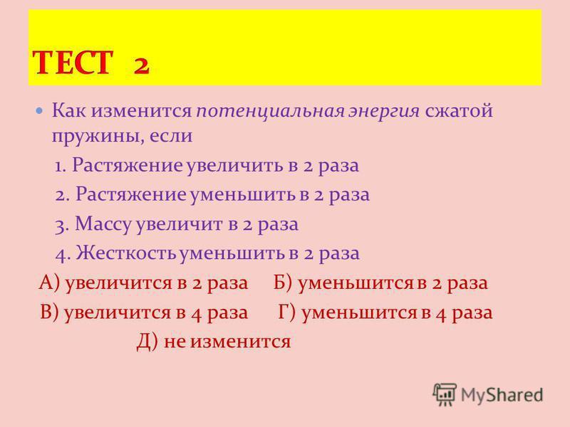Как изменится потенциальная энергия сжатой пружины, если 1. Растяжение увеличить в 2 раза 2. Растяжение уменьшить в 2 раза 3. Массу увеличит в 2 раза 4. Жесткость уменьшить в 2 раза А) увеличится в 2 раза Б) уменьшится в 2 раза В) увеличится в 4 раза