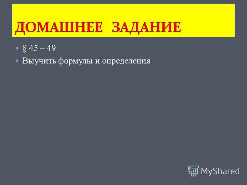 § 45 – 49 Выучить формулы и определения